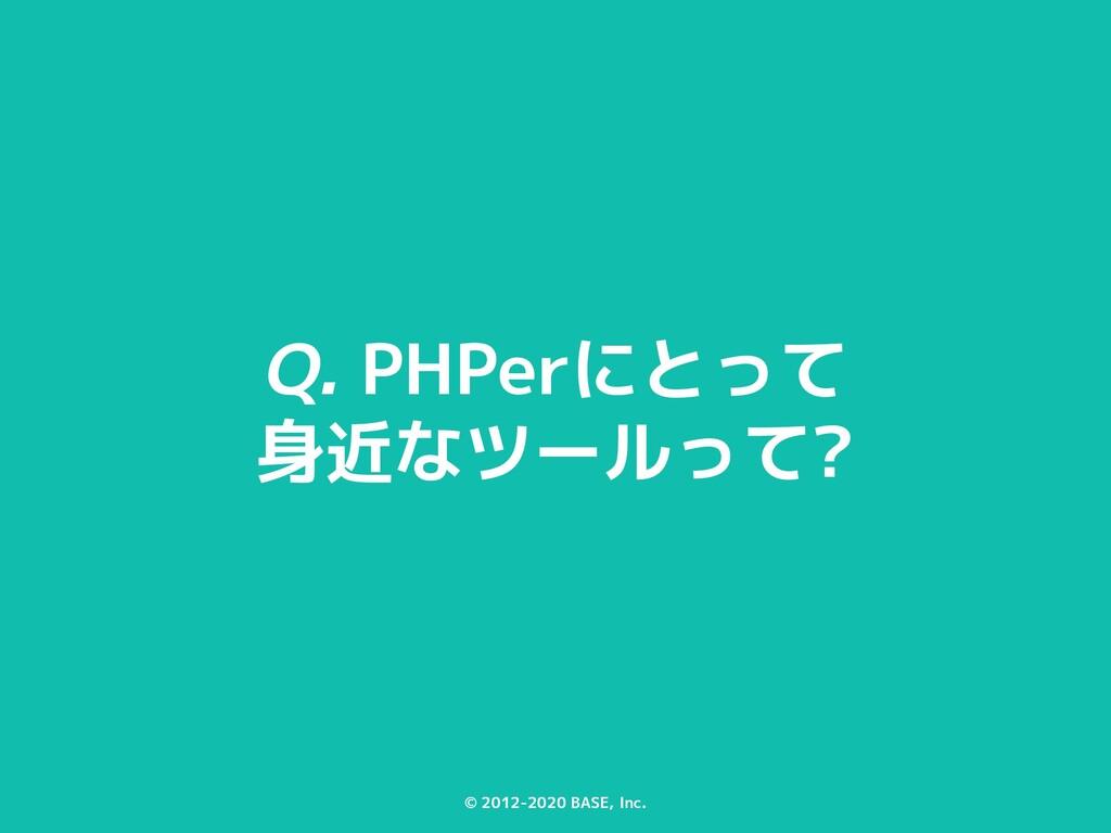 © 2012-2020 BASE, Inc. Q. PHPerにとって 身近なツールって?