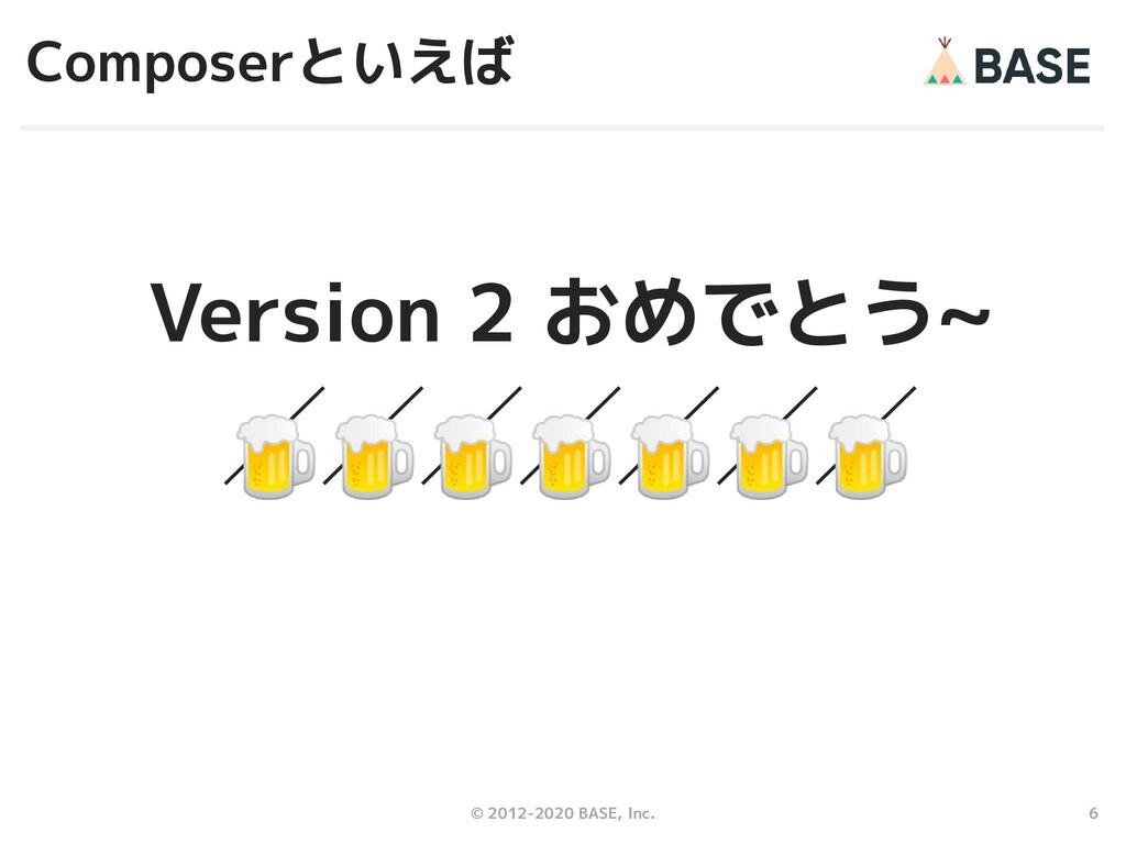 6 © 2012-2020 BASE, Inc. Composerといえば Version 2...