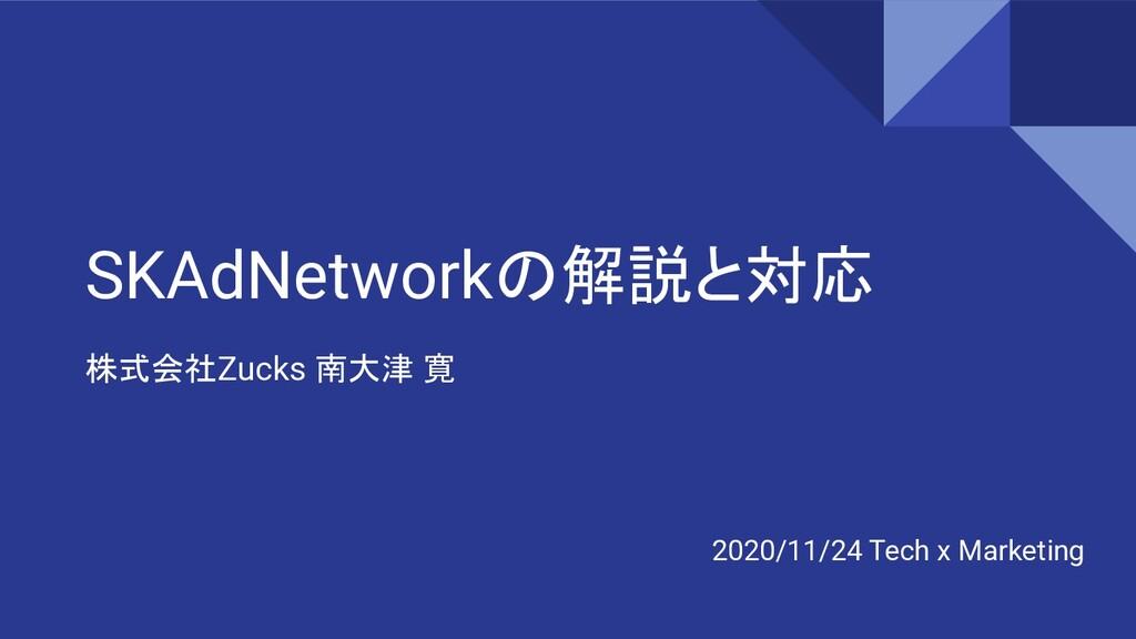 SKAdNetworkの解説と対応 株式会社Zucks 南大津 寛 2020/11/24 Te...