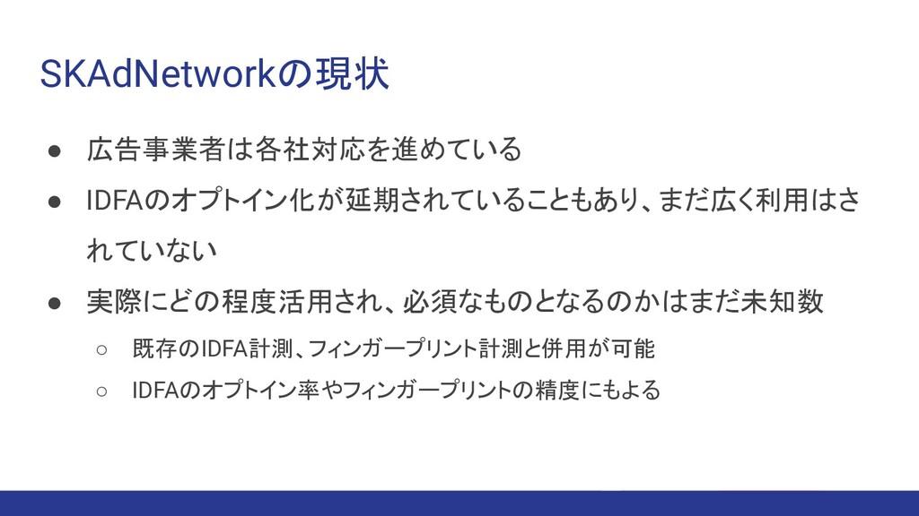 SKAdNetworkの現状 ● 広告事業者は各社対応を進めている ● IDFAのオプトイン化...