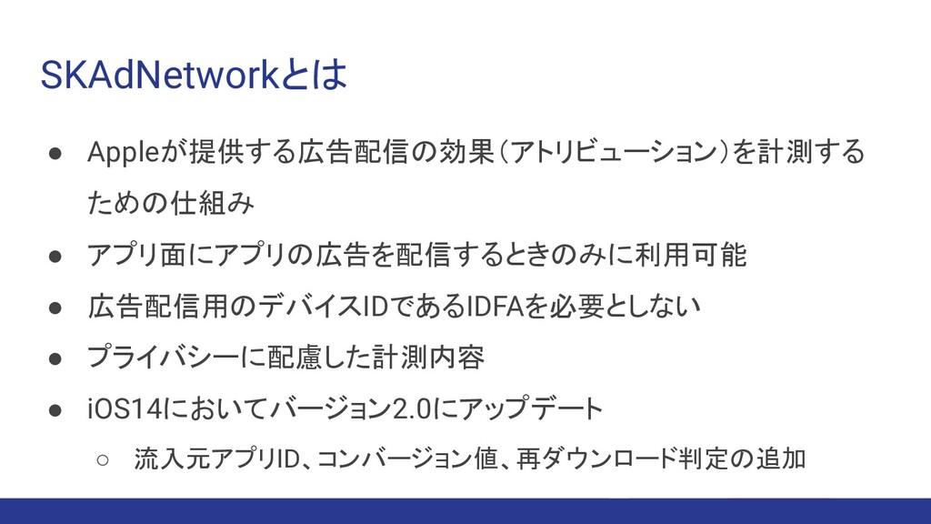 SKAdNetworkとは ● Appleが提供する広告配信の効果(アトリビューション)を計測...