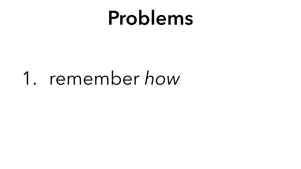 Problems 1. remember how