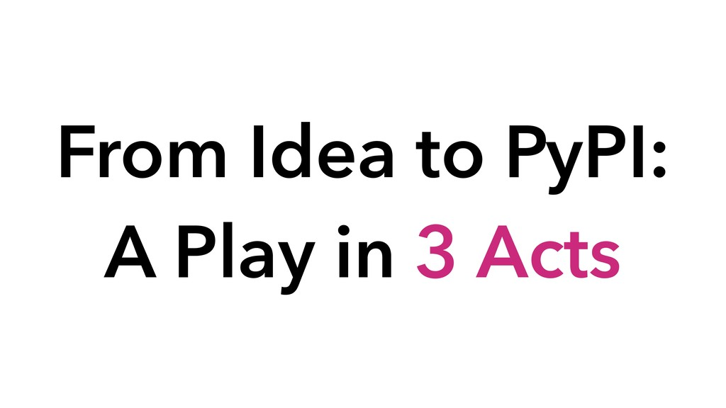 From Idea to PyPI: A Play in 3 Acts