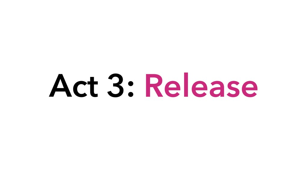 Act 3: Release