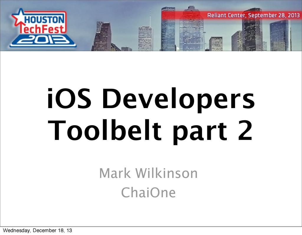 1 1 iOS Developers Toolbelt part 2 Mark Wilkins...