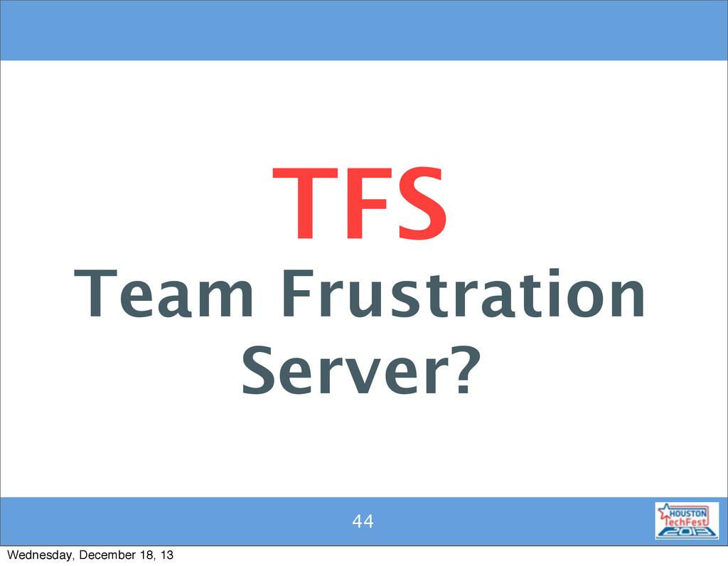 44 44 TFS Team Frustration Server? Wednesday, D...