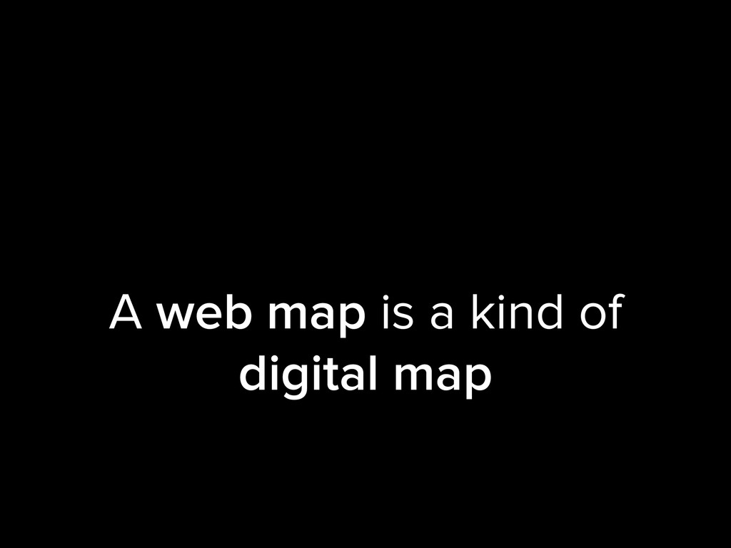 A web map is a kind of digital map