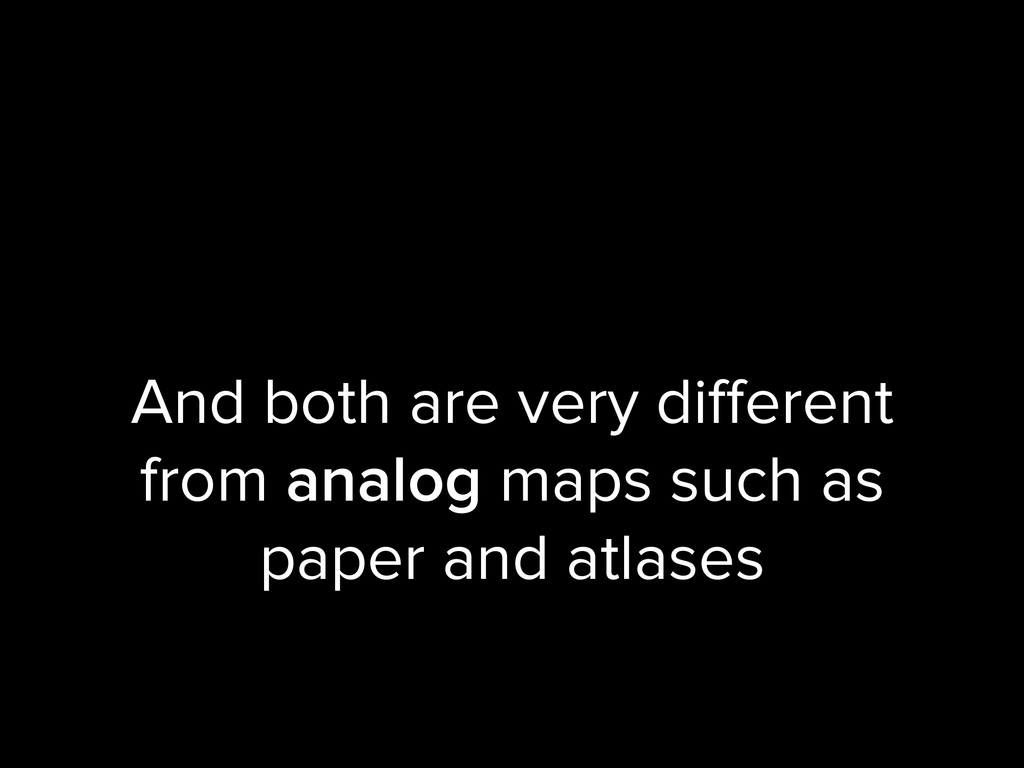 And both are very different from analog maps suc...