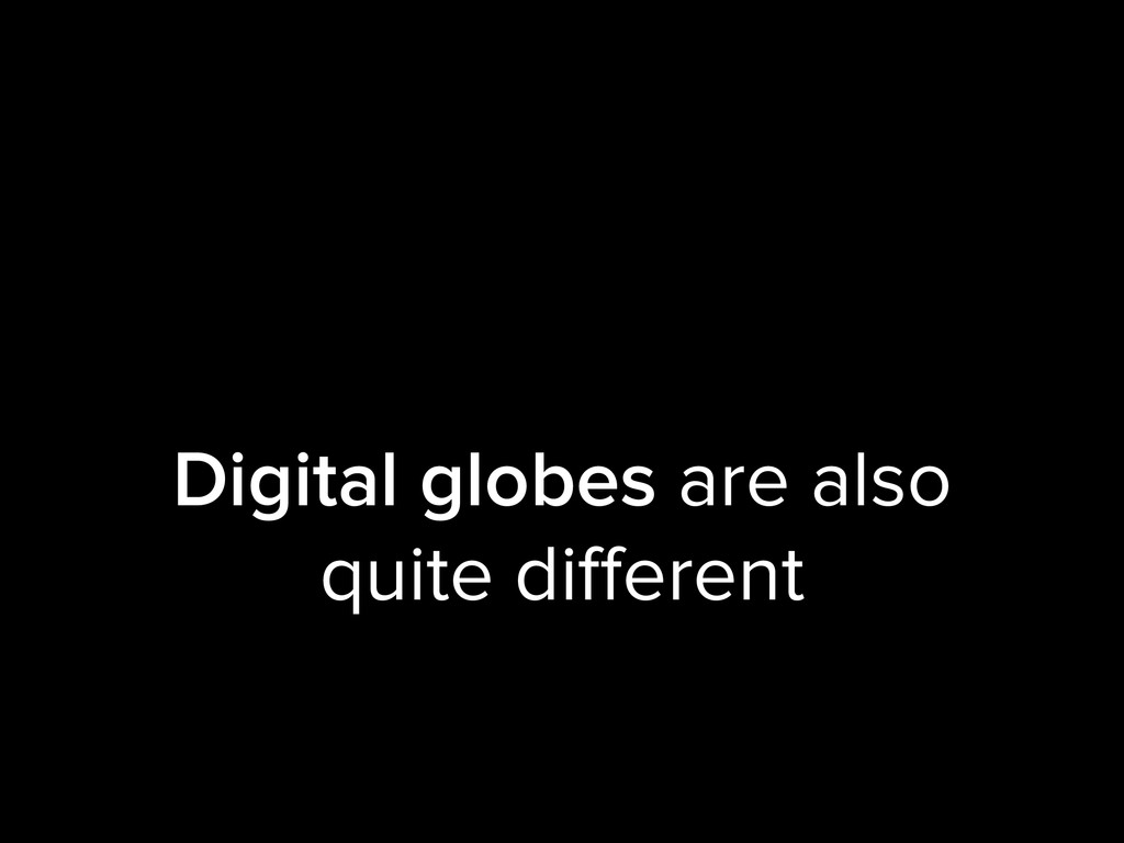 Digital globes are also quite different