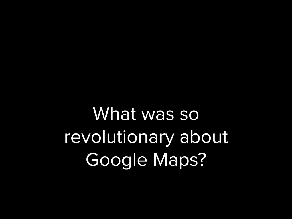 What was so revolutionary about Google Maps?