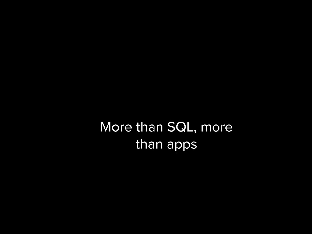 More than SQL, more than apps