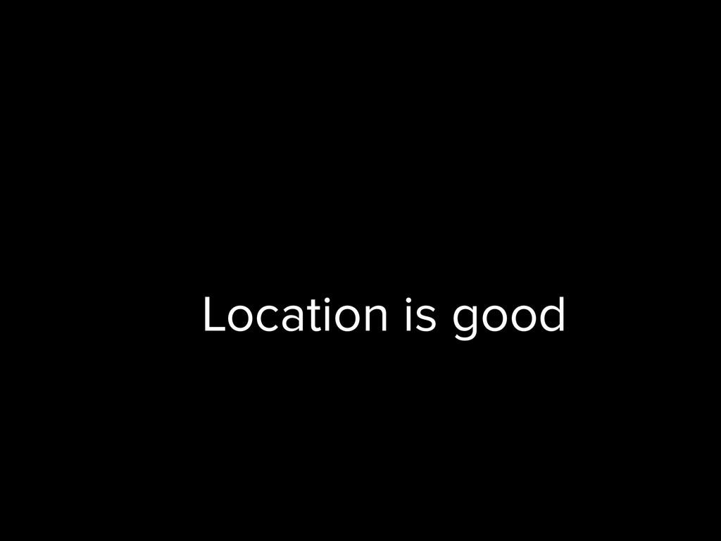 Location is good