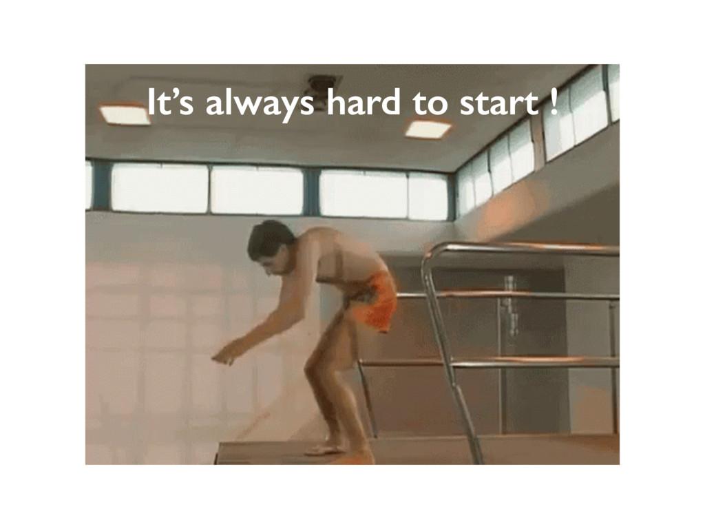It's always hard to start !