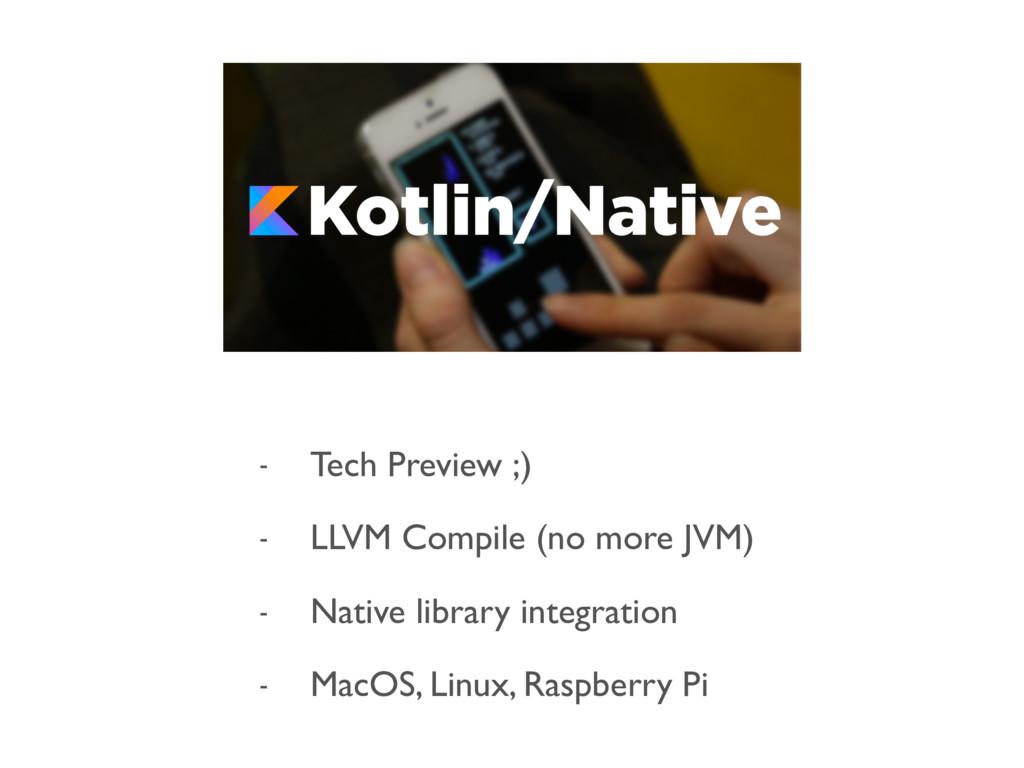 - Tech Preview ;) - LLVM Compile (no more JVM) ...