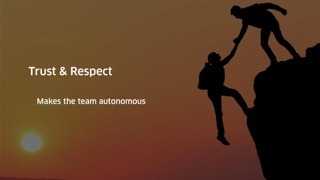 Trust & Respect Makes the team autonomous