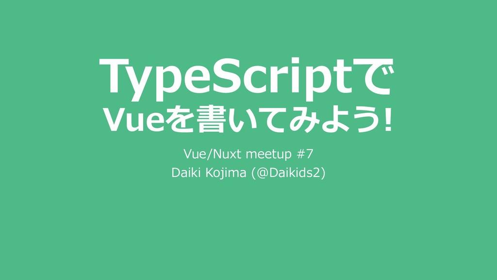 TypeScriptで Vueを書いてみよう! Vue/Nuxt meetup #7 Daik...