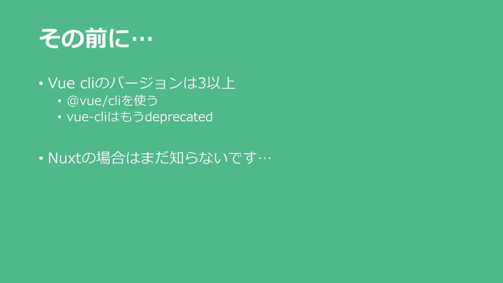 その前に… • Vue cliのバージョンは3以上 • @vue/cliを使う • vue-c...