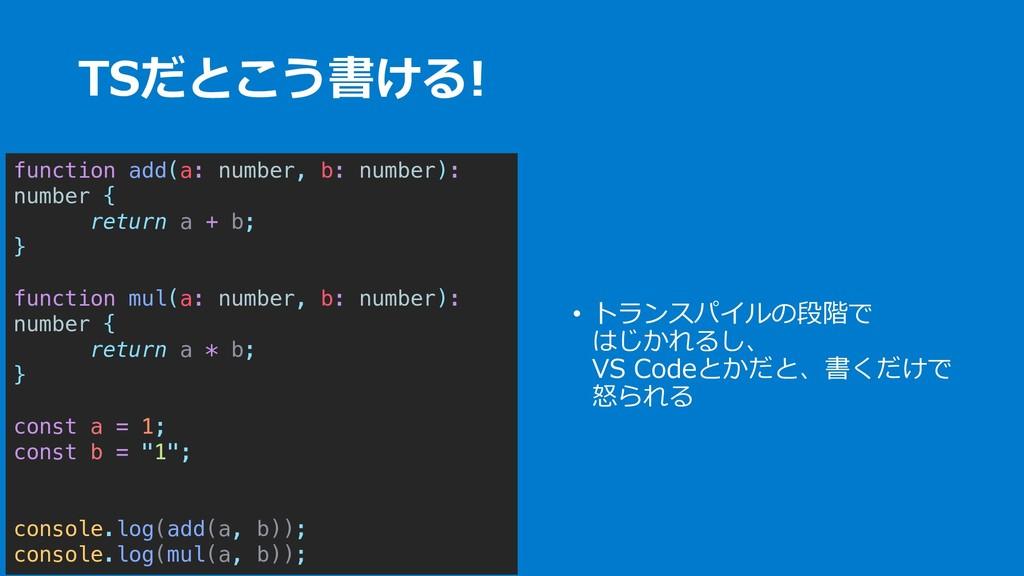 TSだとこう書ける! • トランスパイルの段階で はじかれるし、 VS Codeとかだと、書く...