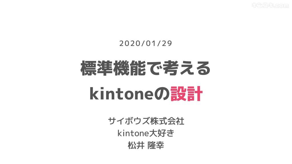 標準機能で考える kintoneの設計 サイボウズ株式会社 kintone大好き 松井 隆幸 ...