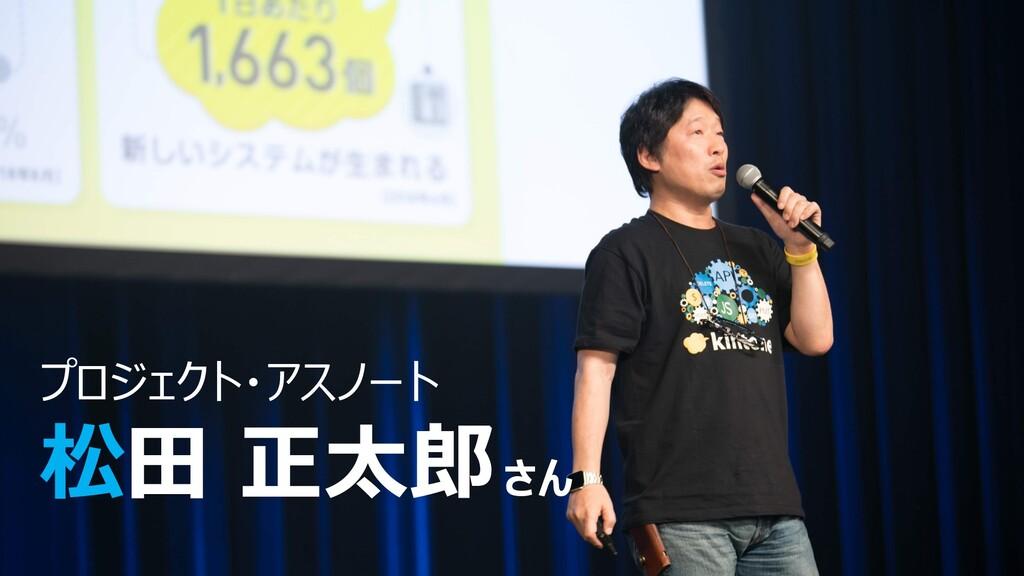 プロジェクト・アスノート 松⽥ 正太郎さん