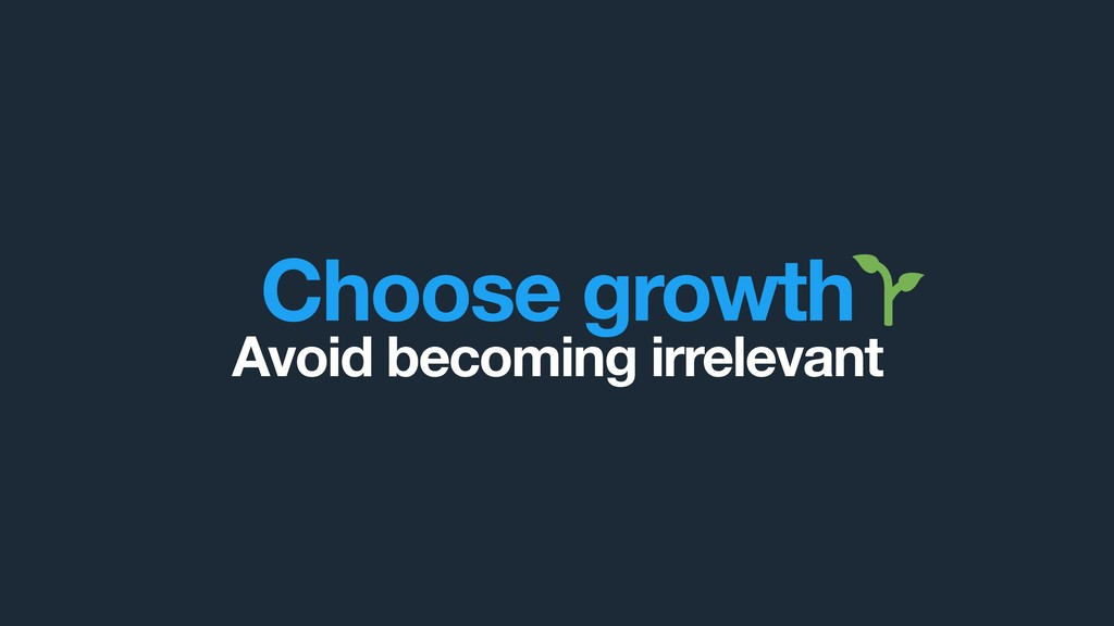 Choose growth Avoid becoming irrelevant
