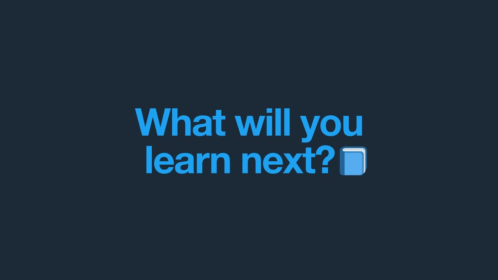 What will you  learn next? .