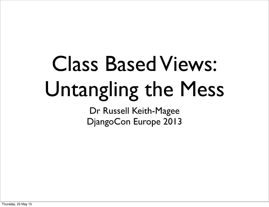 Class Based Views: Untangling the Mess Dr Russe...