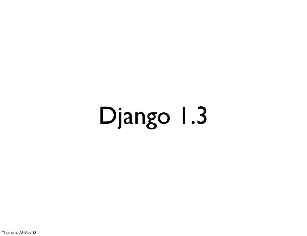 Django 1.3 Thursday, 23 May 13