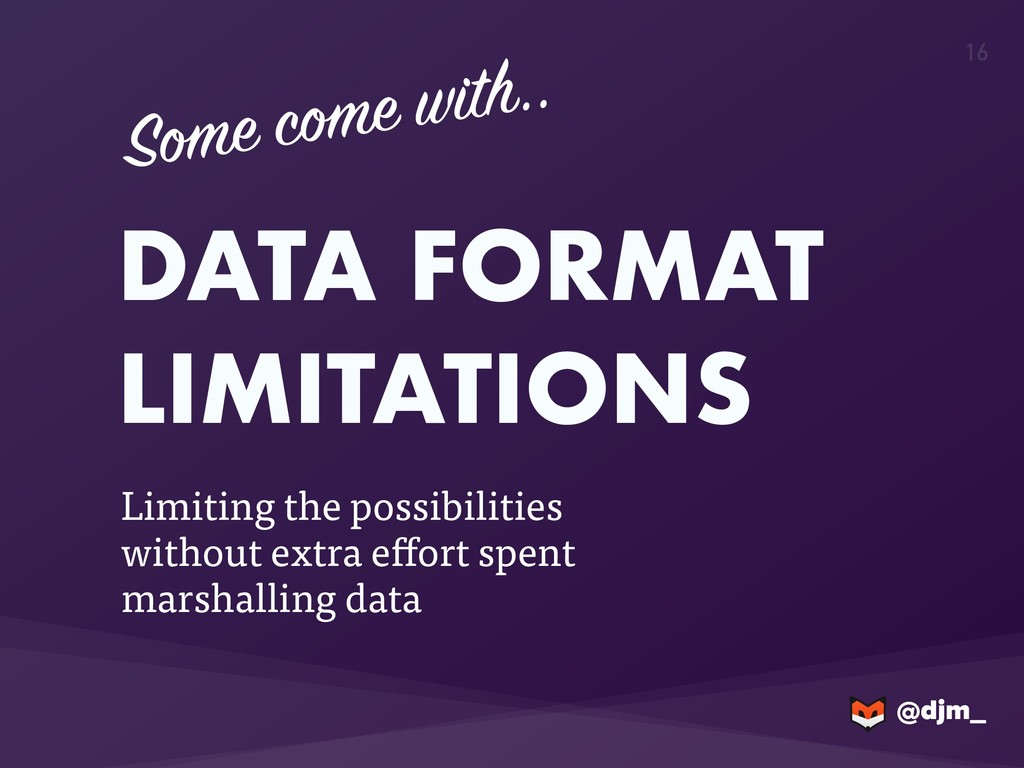 @djm_ @djm_ 16 DATA FORMAT LIMITATIONS Limiting...