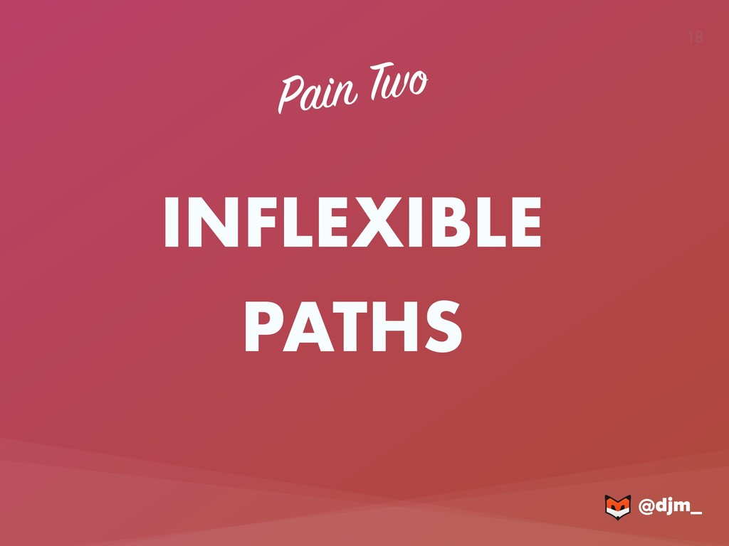 @djm_ @djm_ 18 INFLEXIBLE PATHS Pain Two