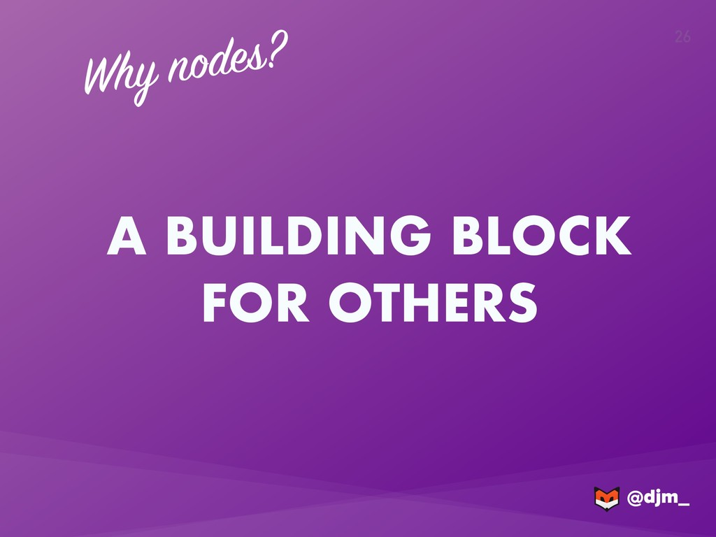@djm_ @djm_ 26 Why nodes? A BUILDING BLOCK FOR ...