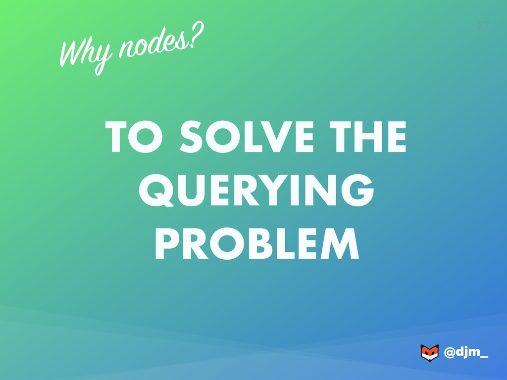 @djm_ @djm_ 27 Why nodes? TO SOLVE THE QUERYING...