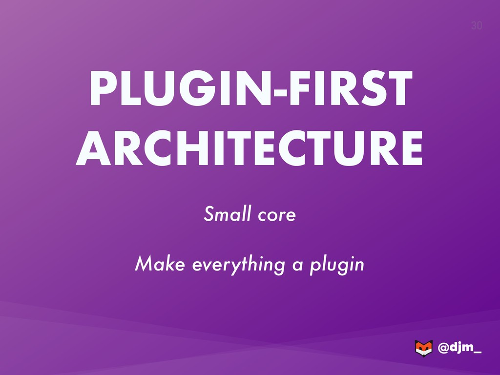 @djm_ @djm_ 30 PLUGIN-FIRST ARCHITECTURE Small ...