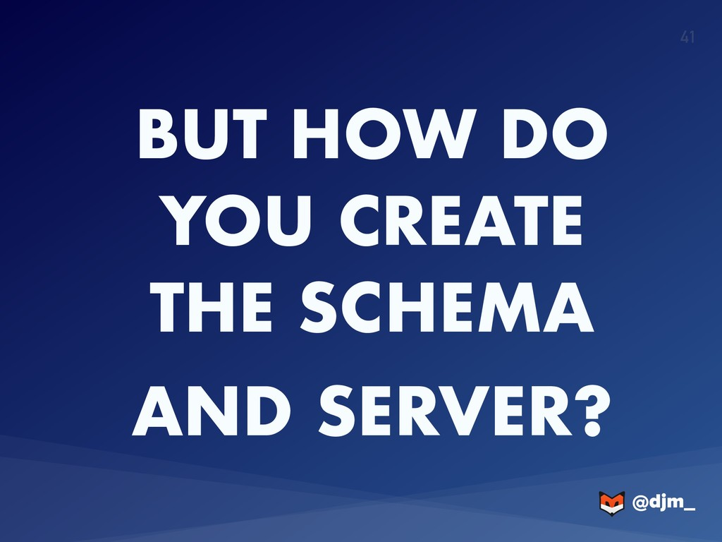 @djm_ @djm_ 41 BUT HOW DO YOU CREATE THE SCHEMA...