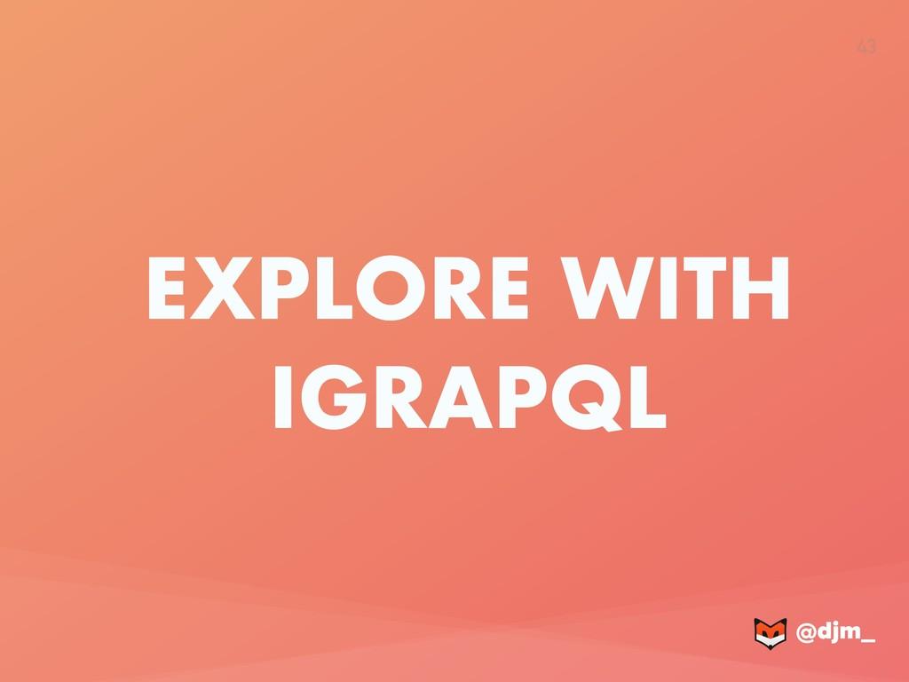 @djm_ @djm_ 43 EXPLORE WITH IGRAPQL