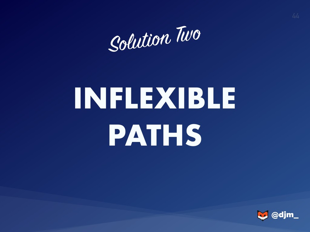 @djm_ @djm_ 44 INFLEXIBLE PATHS Solution Two