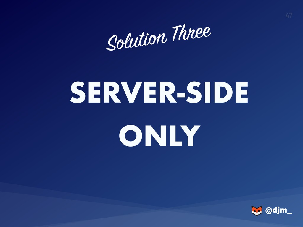 @djm_ @djm_ 47 SERVER-SIDE ONLY Solution Three