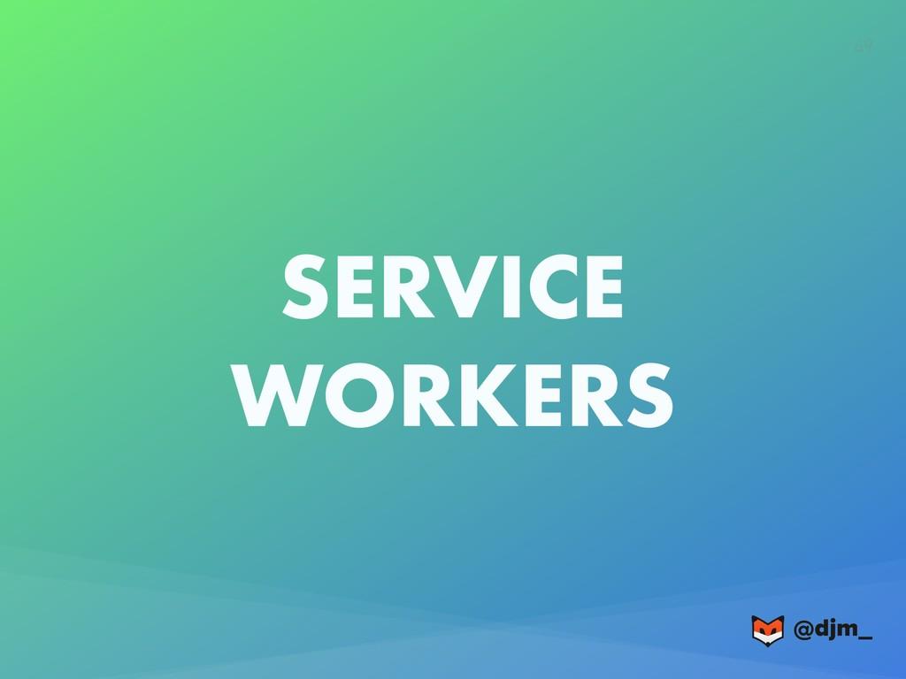 @djm_ @djm_ 49 SERVICE WORKERS