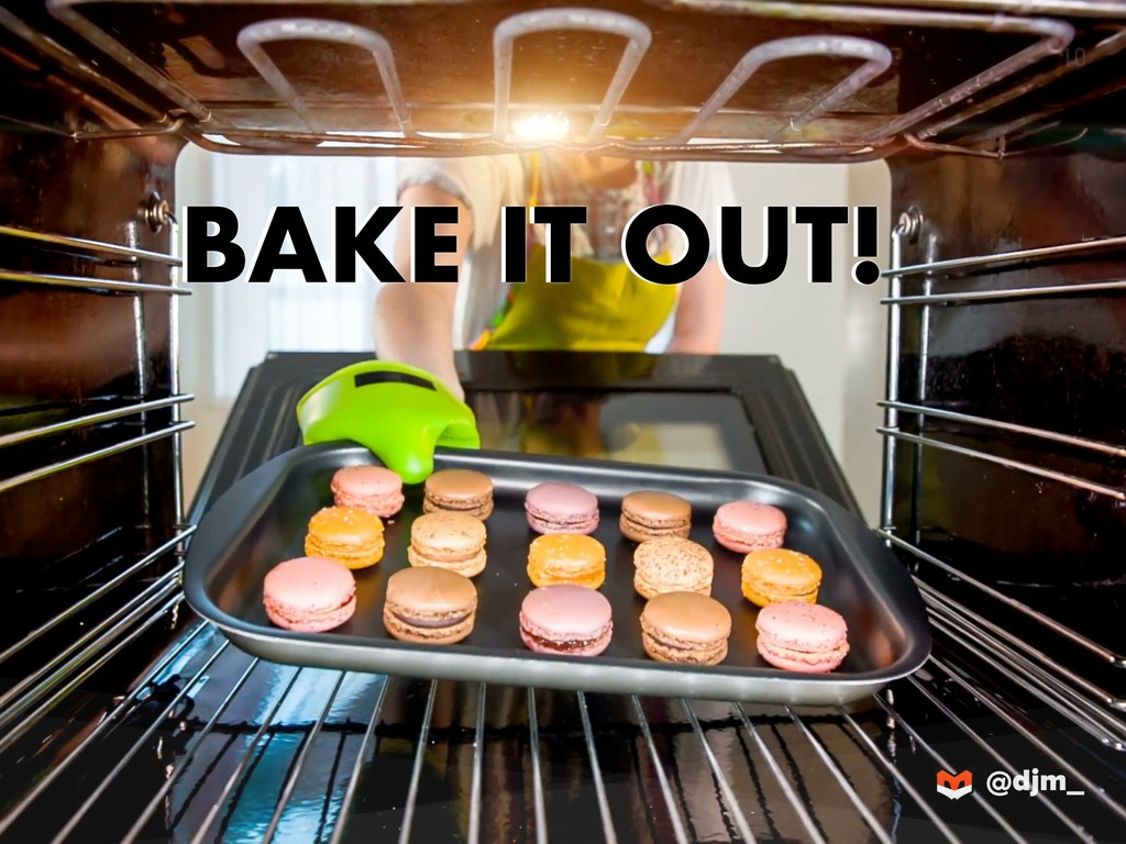 @djm_ BAKE IT OUT! 10 BAKE IT OUT!