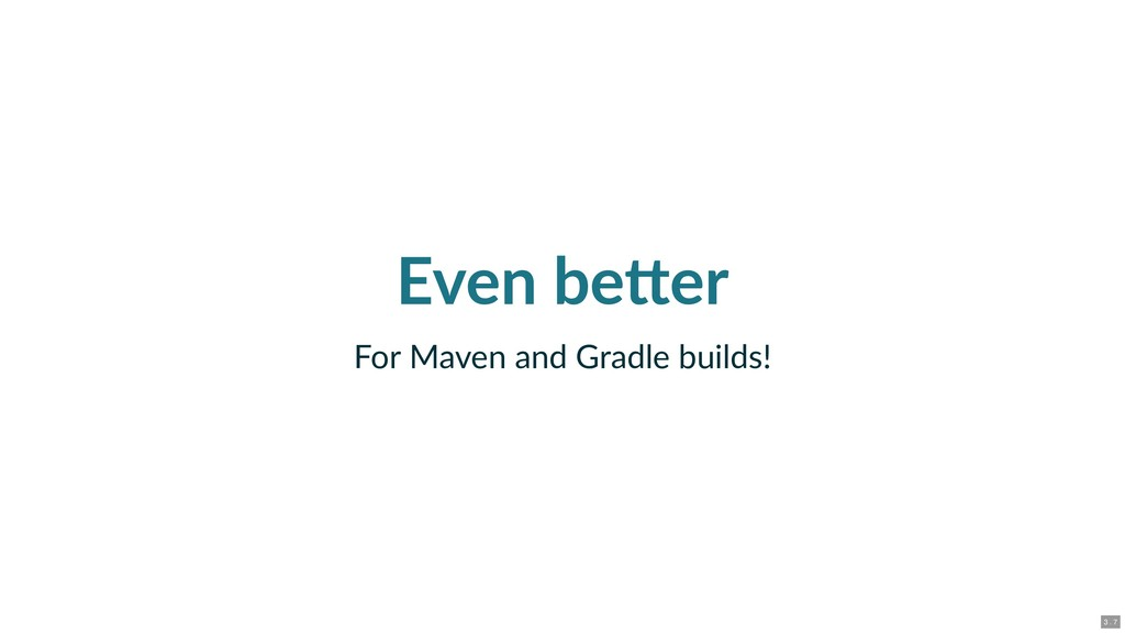 Even be er For Maven and Gradle builds! 3 . 7