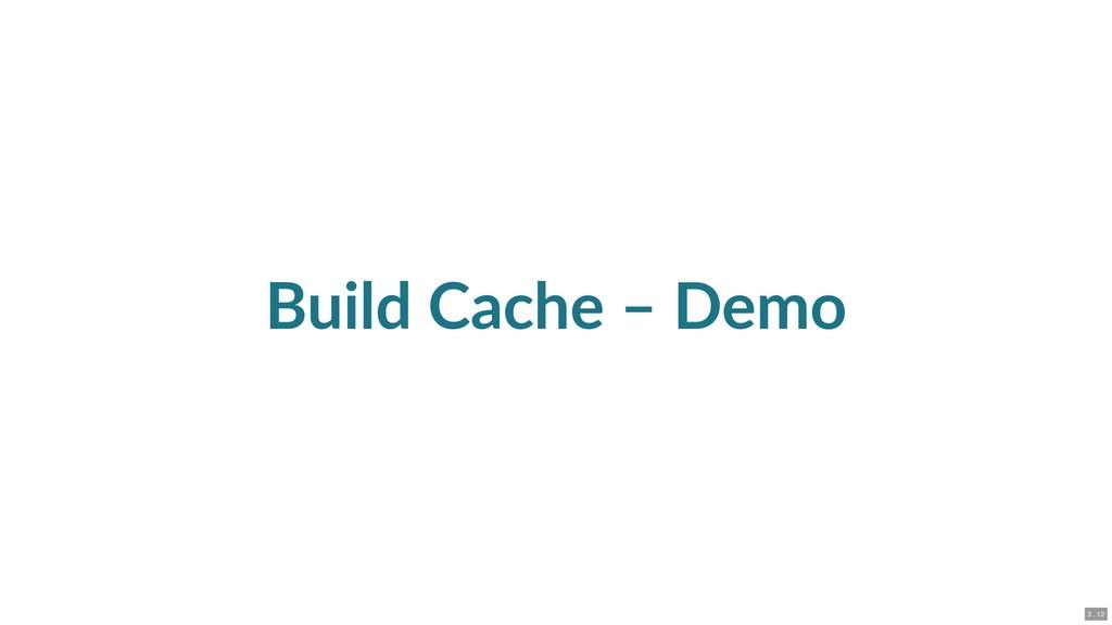 Build Cache – Demo 3 . 12