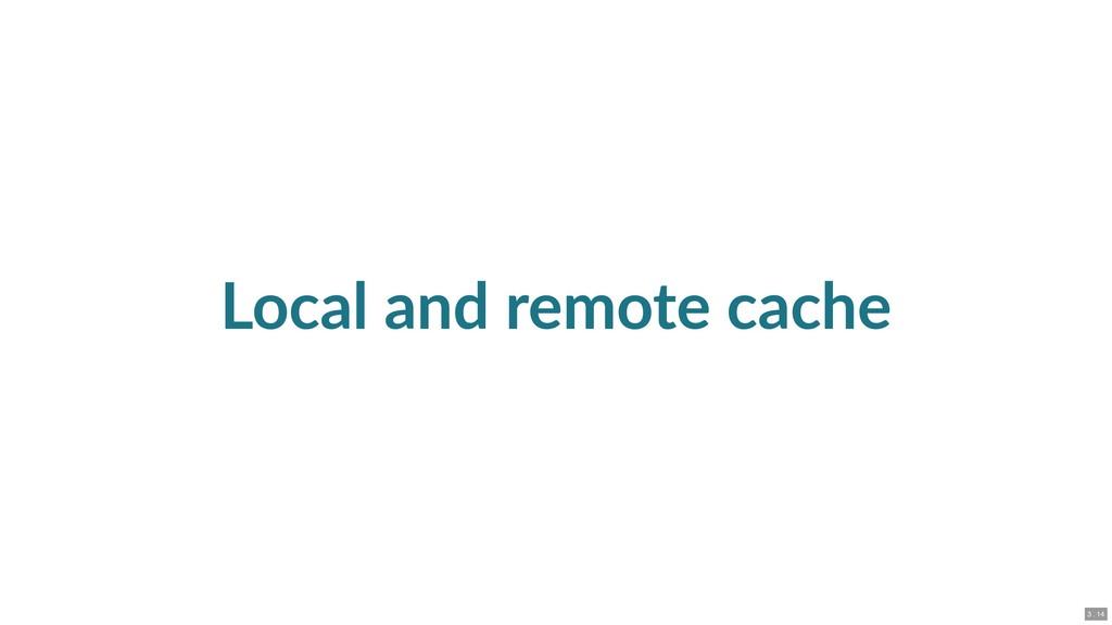 Local and remote cache 3 . 14