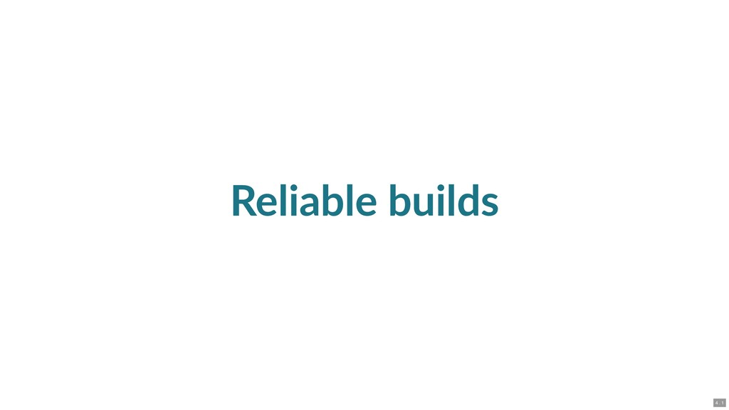 Reliable builds 4 . 1