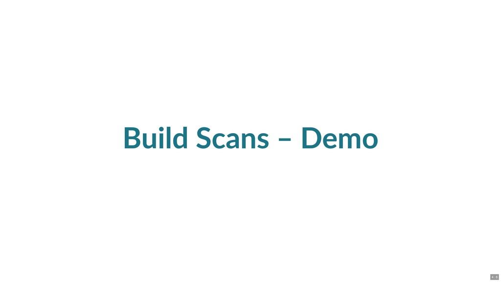Build Scans – Demo 4 . 6