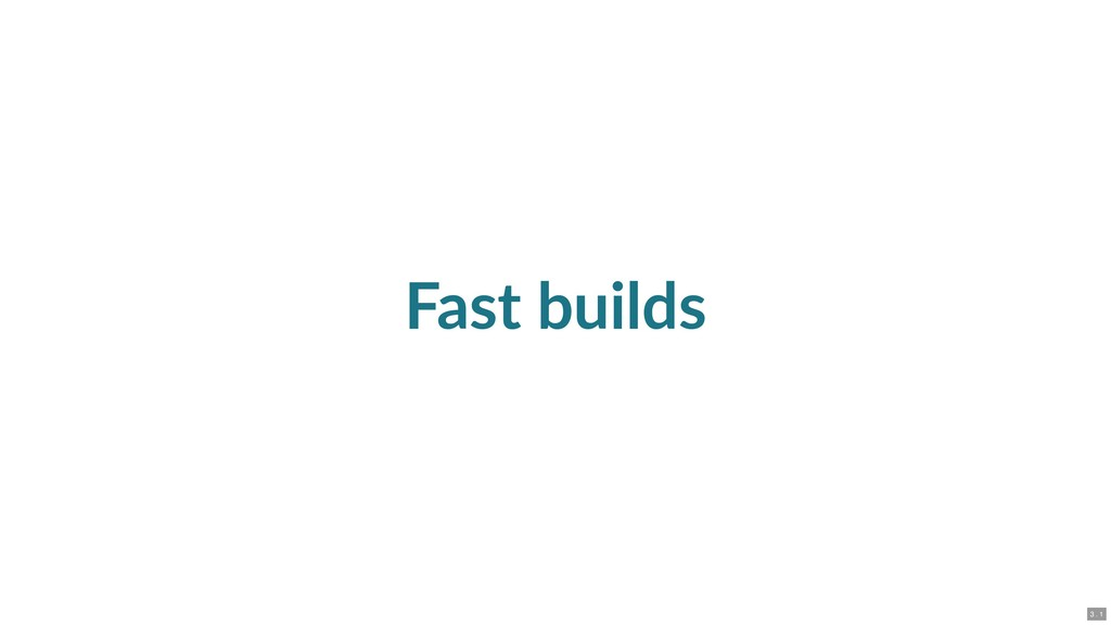 Fast builds 3 . 1
