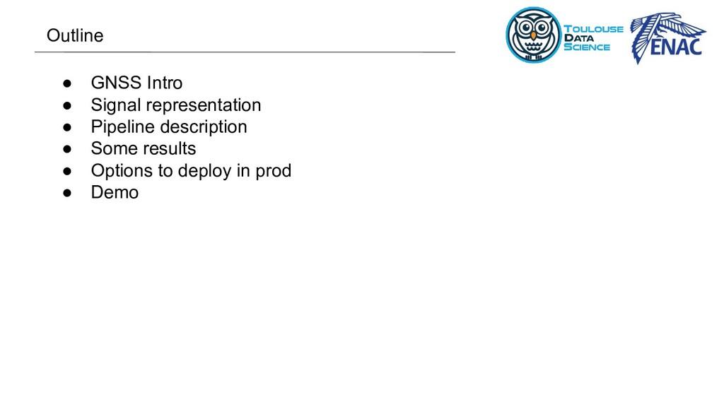 ● GNSS Intro ● Signal representation ● Pipeline...