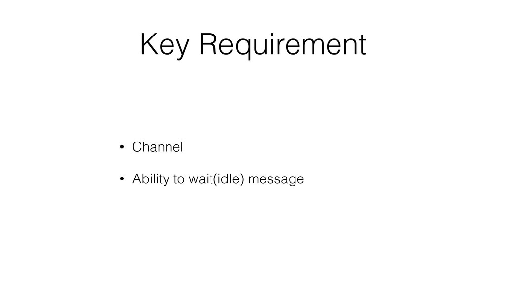 Key Requirement • Channel • Ability to wait(idl...