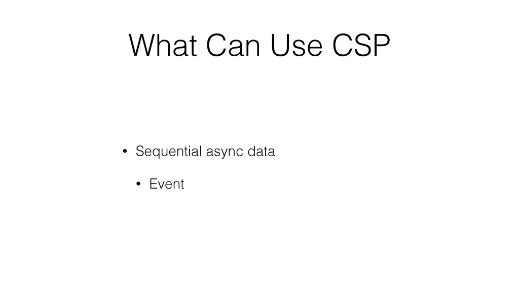 What Can Use CSP • Sequential async data • Event