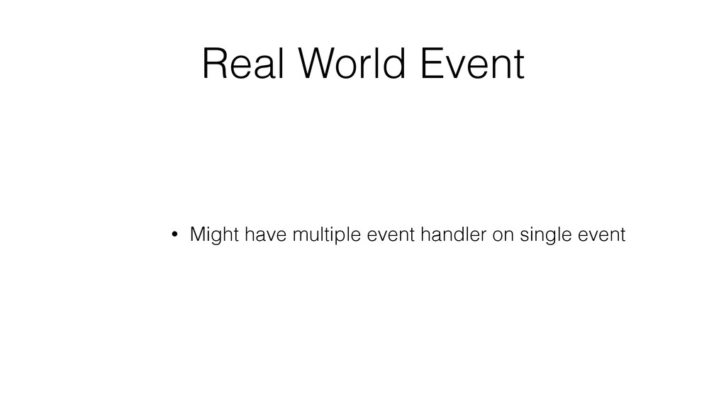 Real World Event • Might have multiple event ha...