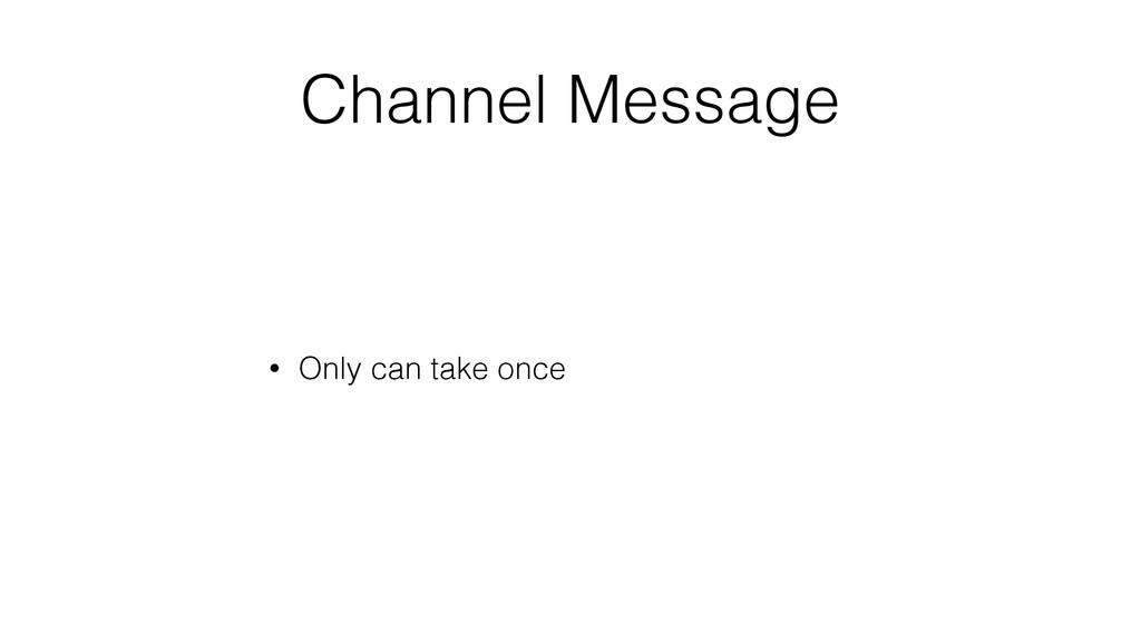 Channel Message • Only can take once